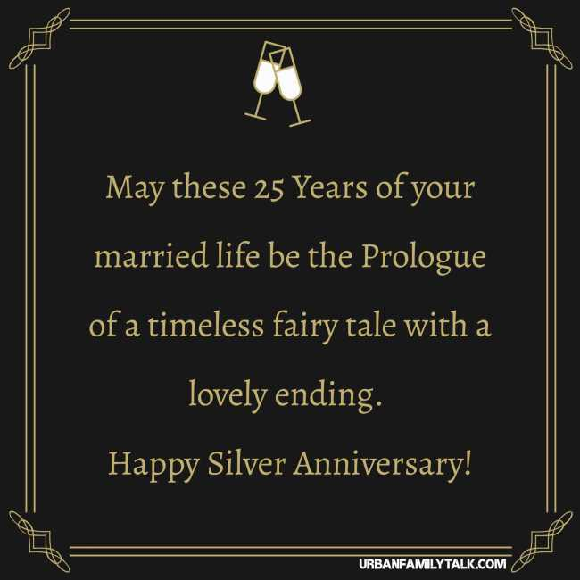 May these 25 Years of your married life be the Prologue of a timeless fairy tale with a lovely ending. Happy Silver Anniversary!