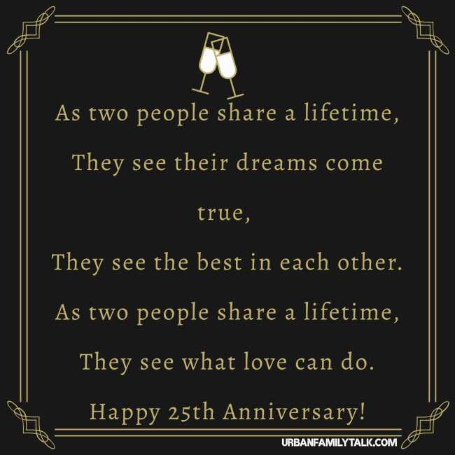 As two people share a lifetime, They see their dreams come true, They see the best in each other. As two people share a lifetime, They see what love can do. Happy 25th Anniversary!
