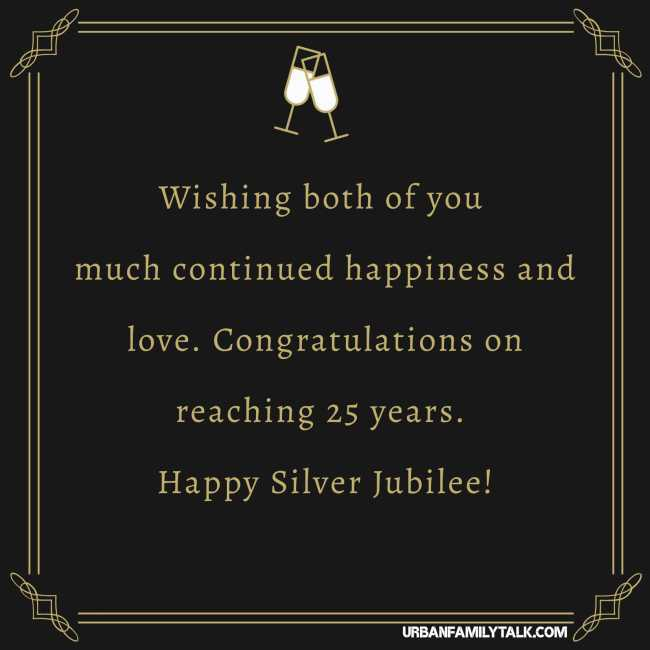Wishing both of you much continued happiness and love. Congratulations on reaching 25 years. Happy Silver Jubilee!