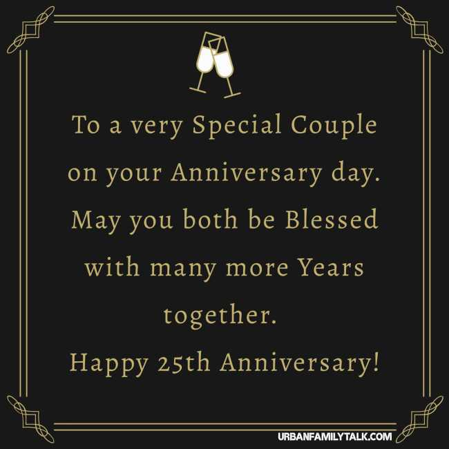 To a very Special Couple on your Anniversary day. May you both be Blessed with many more Years together. Happy 25th Anniversary!