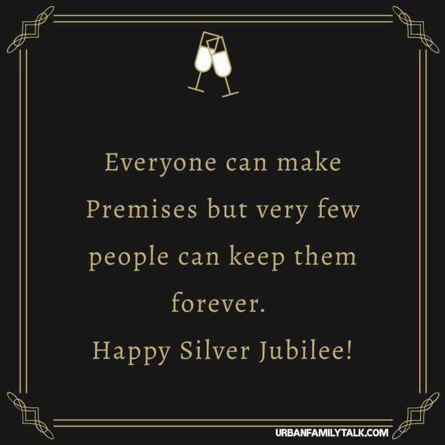 Everyone can make Premises but very few people can keep them forever. Happy Silver Jubilee!