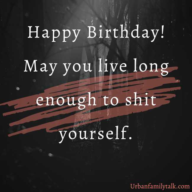 Happy Birthday! May you live long enough to shit yourself.