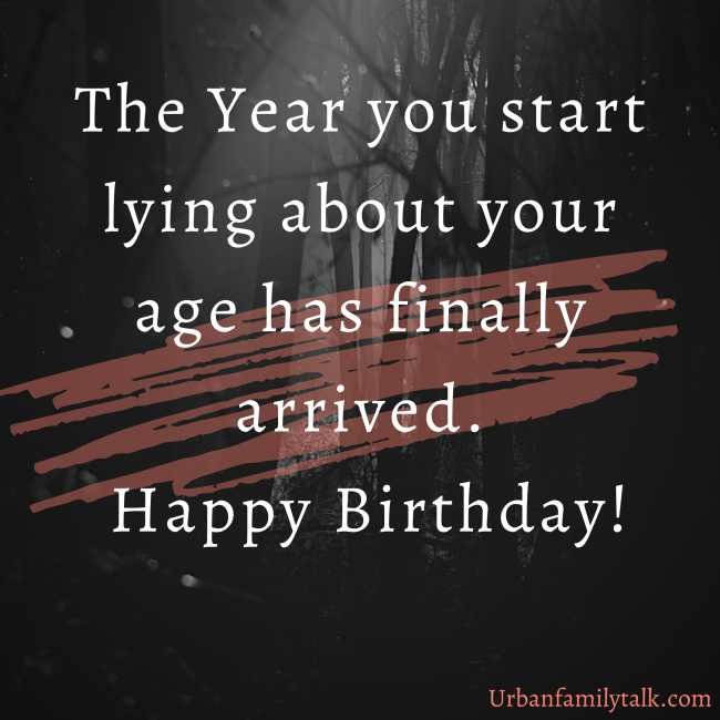 The Year you start lying about your age has finally arrived. Happy Birthday!