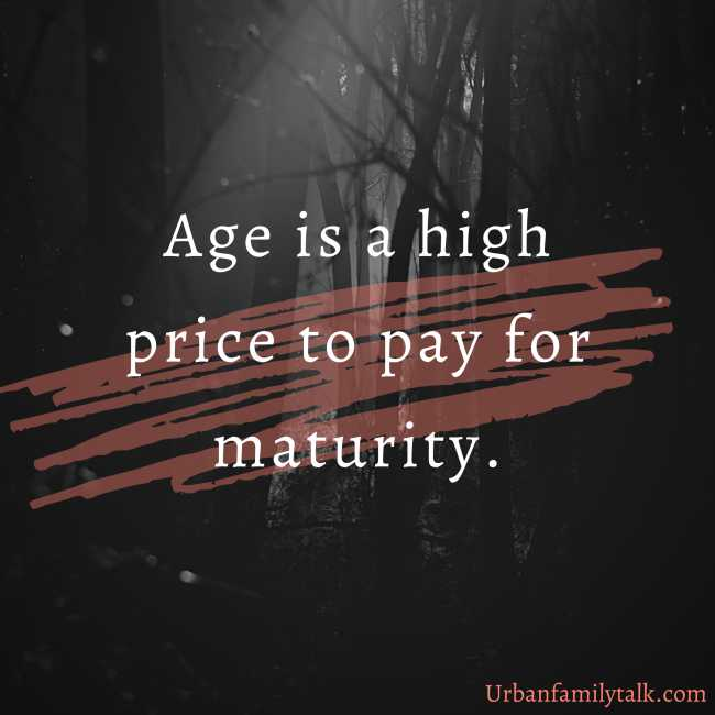 Age is a high price to pay for maturity.