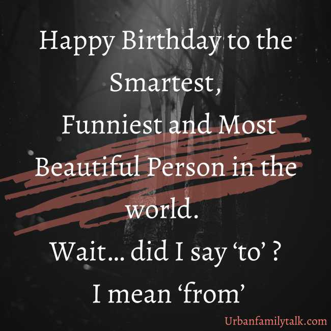 Happy Birthday to the Smartest, Funniest and Most Beautiful Person in the world. Wait… did I say 'to' ? I mean 'from'
