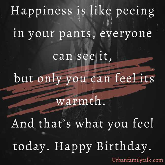 Happiness is like peeing in your pants, everyone can see it, but only you can feel its warmth. And that's what you feel today. Happy Birthday.
