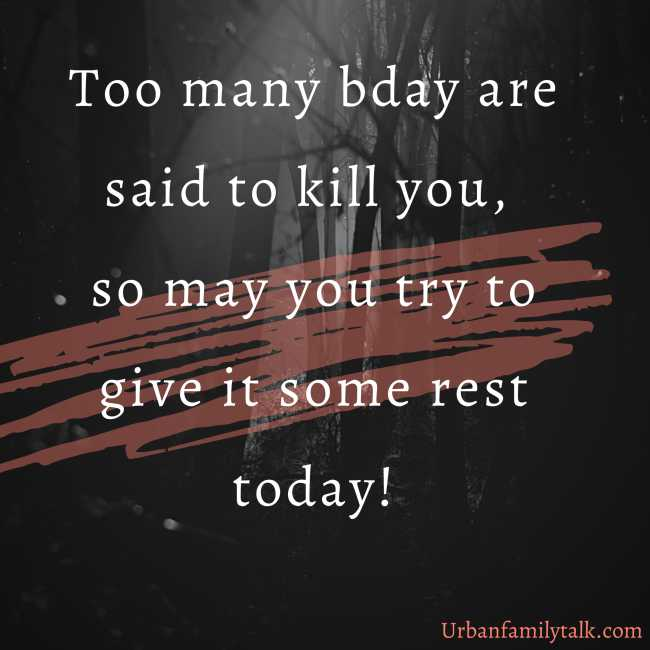 Too many bday are said to kill you, so may you try to give it some rest today!