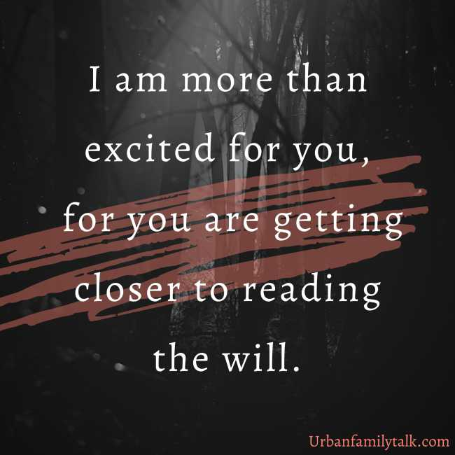 I am more than excited for you, for you are getting closer to reading the will.