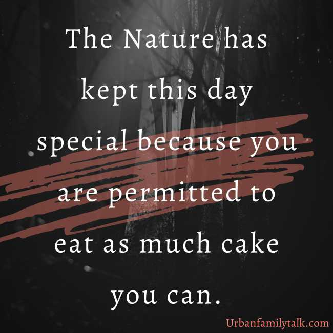 The Nature has kept this day special because you are permitted to eat as much cake you can.