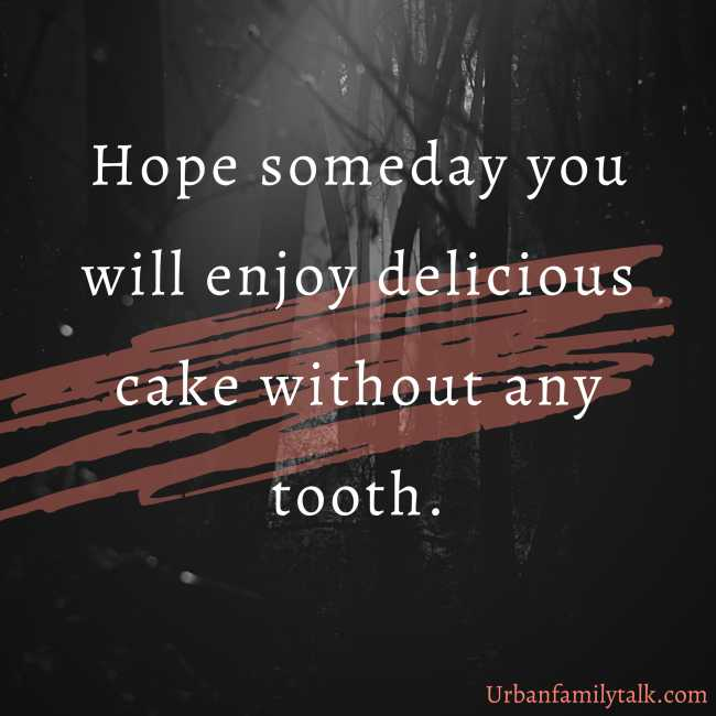 Hope someday you will enjoy delicious cake without any tooth.