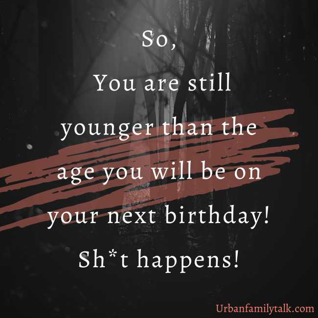 So, You are still younger than the age you will be on your next birthday! Sh*t happens!
