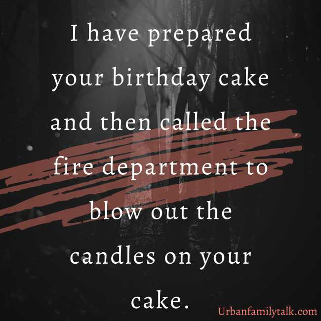 I have prepared your birthday cake and then called the fire department to blow out the candles on your cake.