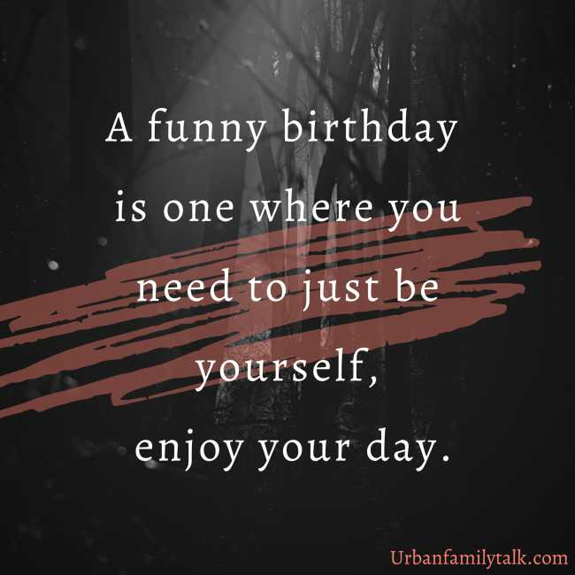 A funny birthday is one where you need to just be yourself, enjoy your day.