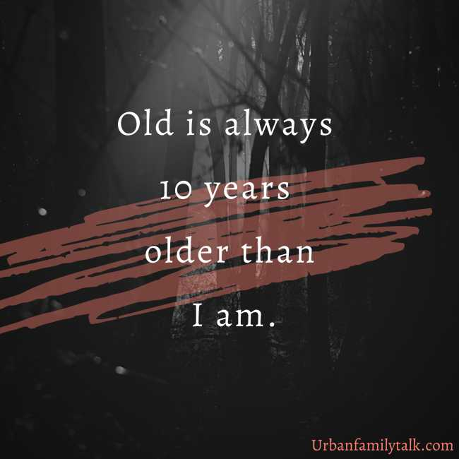 Old is always 10 years older than I am.