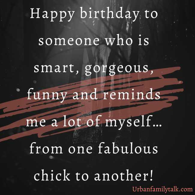 Happy birthday to someone who is smart, gorgeous, funny and reminds me a lot of myself… from one fabulous chick to another!