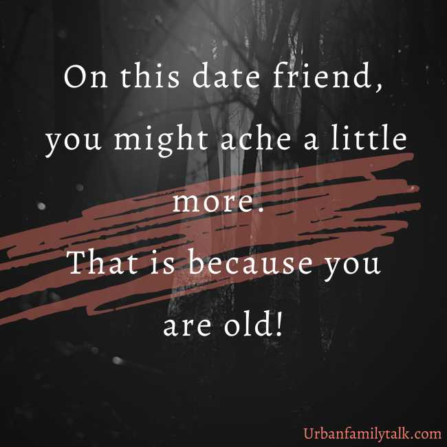 On this date friend, you might ache a little more. That is because you are old!