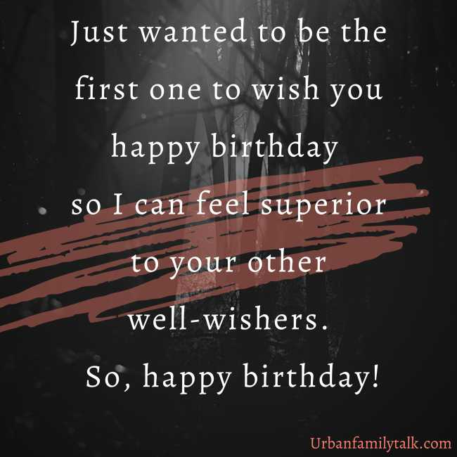 Just wanted to be the first one to wish you happy birthday so I can feel superior to your other well-wishers. So, happy birthday!