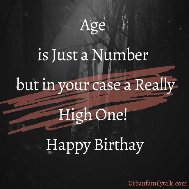 Age is Just a Number but in your case a Really High One! Happy Birthay