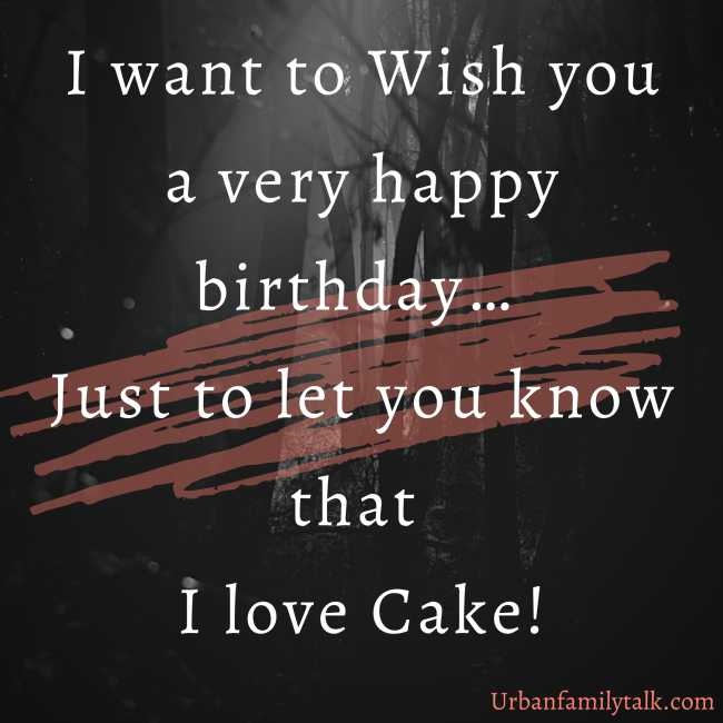 I want to Wish you a very happy birthday… Just to let you know that I love Cake!