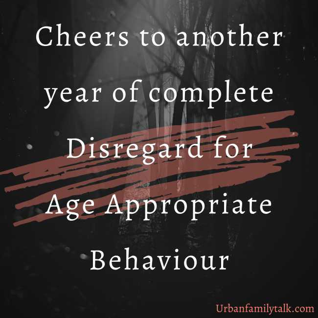 Cheers to another year of complete Disregard for Age Appropriate Behaviour
