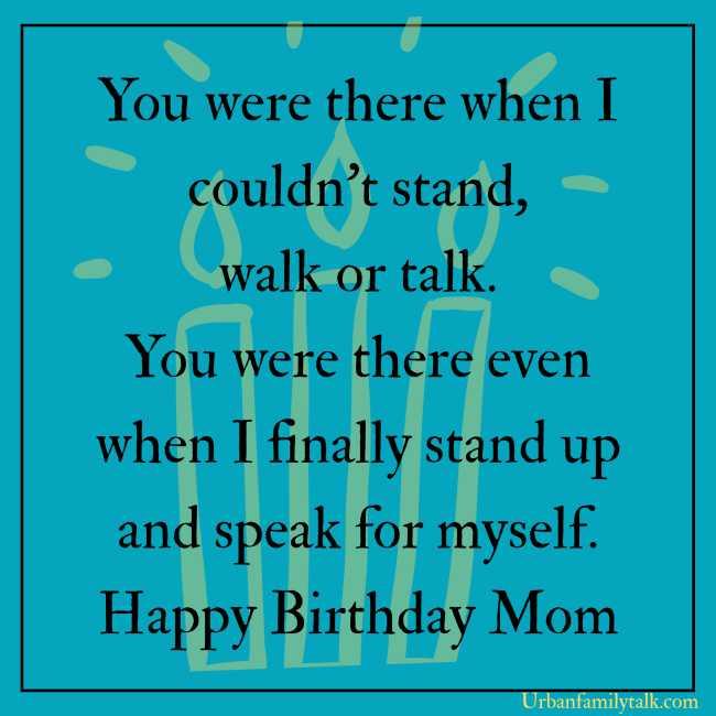 You were there when I couldn't stand, walk or talk. You were there even when I finally stand up and speak for myself. Happy Birthday Mom