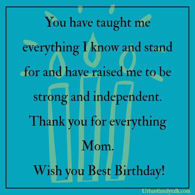 You have taught me everything I know and stand for and have raised me to be strong and independent. Thank you for everything Mom. Wish you the Best Birthday!