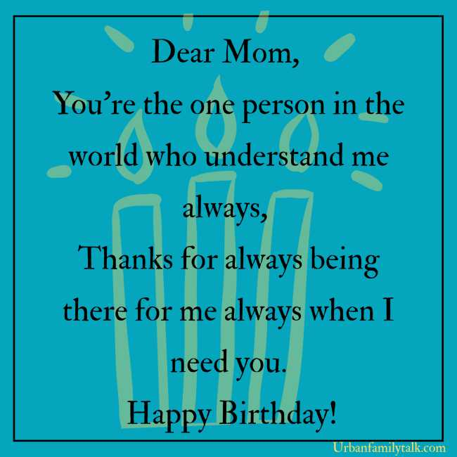 Dear Mom, You're the one person in the world who understand me always, Thanks for always being there for me always when I need you. Happy Birthday!