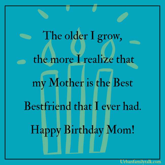 The older I grow, the more I realize that my Mother is the Best Bestfriend that I ever had. Happy Birthday Mom!