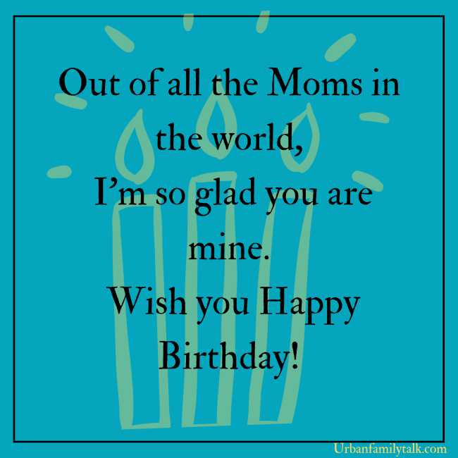 Out of all the Moms in the world, I'm so glad you are mine. Wish you Happy Birthday!