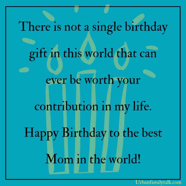 There is not a single birthday gift in this world that can ever be worth your contribution in my life. Happy Birthday to the best Mom in the world!