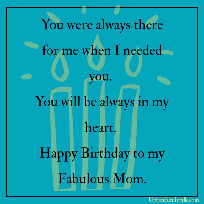 You were always there for me when I needed you. You will be always in my heart. Happy Birthday to my Fabulous Mom.