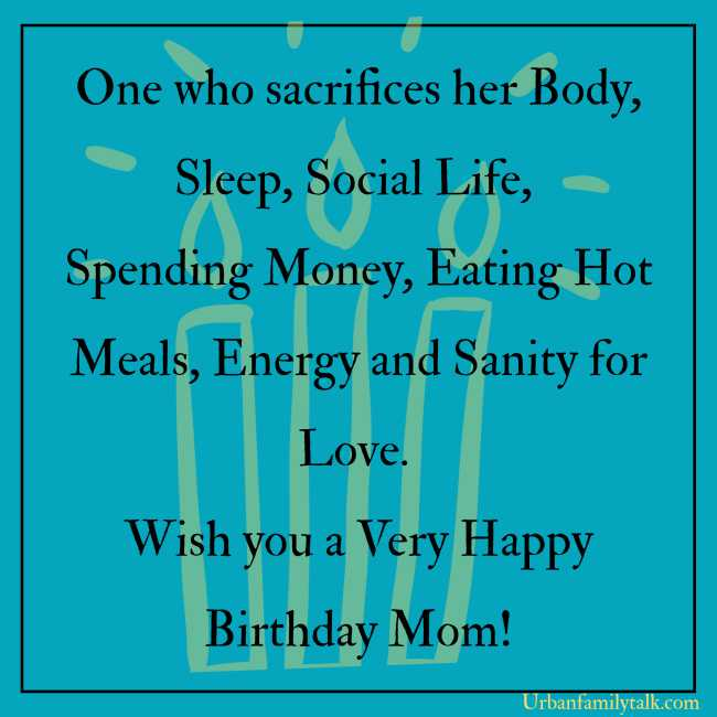 One who sacrifices her Body, Sleep, Social Life, Spending Money, Eating Hot Meals, Energy and Sanity for Love. Wish you a Very Happy Birthday Mom!