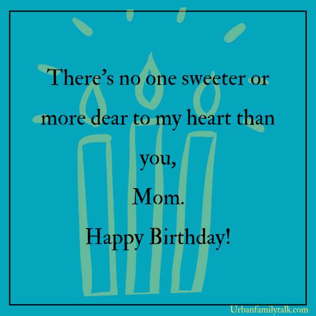 There's no one sweeter or more dear to my heart than you, Mom. Happy Birthday!