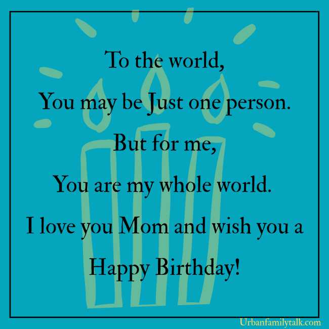 To the world, You may be Just one person. But for me, You are my whole world. I love you Mom and wish you a Happy Birthday!