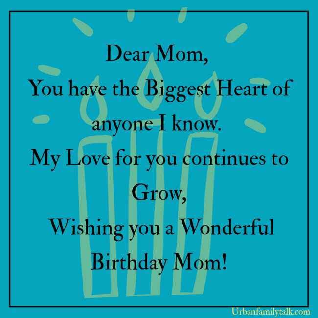 Dear Mom, You have the Biggest Heart of anyone I know. My Love for you continues to Grow, Wishing you a Wonderful Birthday Mom!