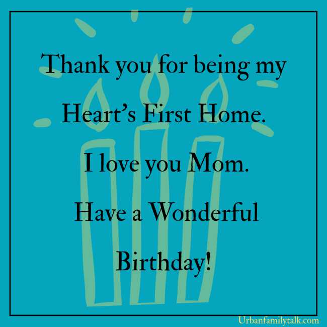 Thank you for being my Heart's First Home. I love you Mom. Have a Wonderful Birthday!