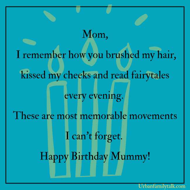 Mom, I remember how you brushed my hair, kissed my cheeks and read fairytales every evening. These are most memorable movements I can't forget. Happy Birthday Mummy!