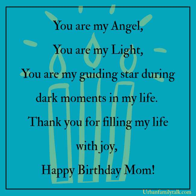 You are my Angel, You are my Light, You are my guiding star during dark moments in my life. Thank you for filling my life with joy, Happy Birthday Mom!