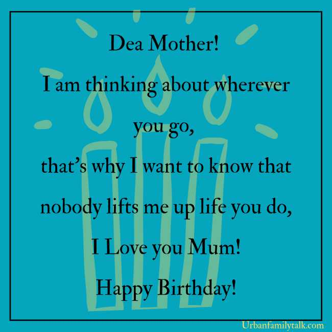 Dear Mother! I am thinking about wherever you go, that's why I want to know that nobody lifts me up life you do, I Love you Mum! Happy Birthday!