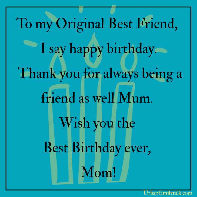 Mom. You deserve all the things that money can buy, but all I have for you is utmost love and affections. I hope it would be enough. Happy Birthday Mum!