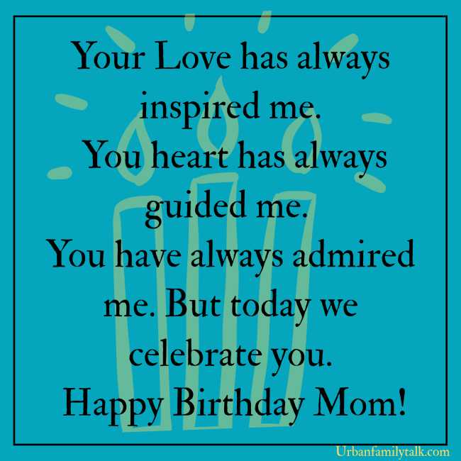 Your Love has always inspired me. You heart has always guided me. You have always admired me. But today we celebrate you. Happy Birthday Mom!