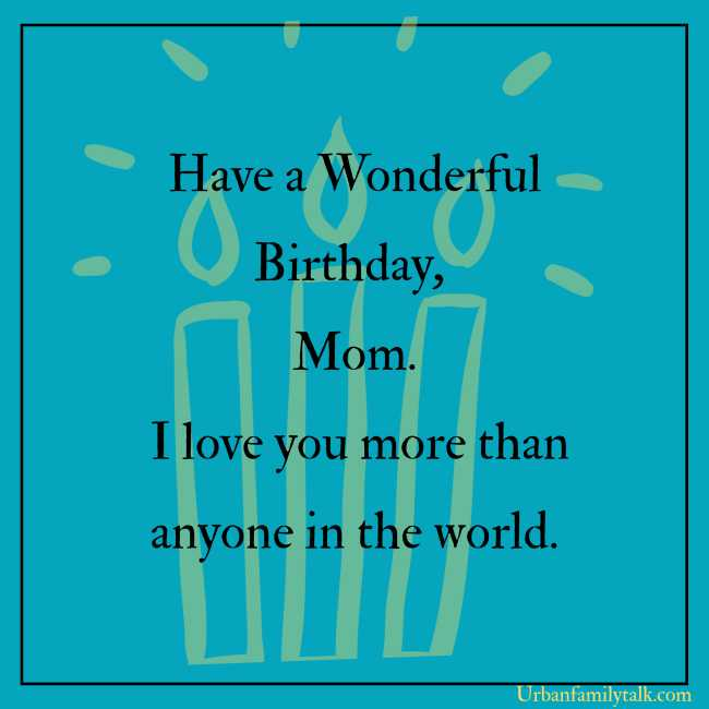 Mom, I want to grow up to be like you in the future. Sending you lots of love. Happy Birthday Mom!