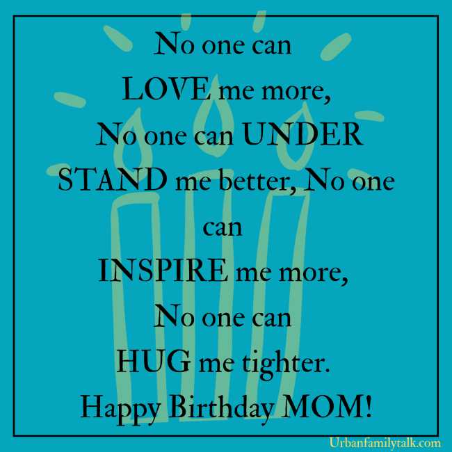 No one can LOVE me more, No one can UNDERSTAND me better, No one can INSPIRE me more, No one can HUG me tighter. Happy Birthday MOM!
