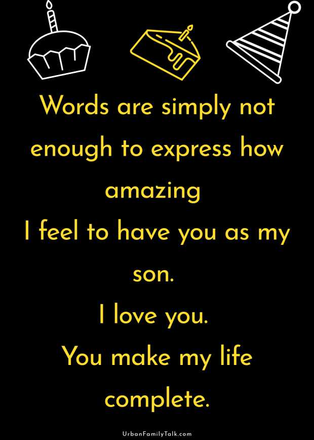 Words are simply not enough to express how amazing I feel to have you as my son. I love you. You make my life complete.