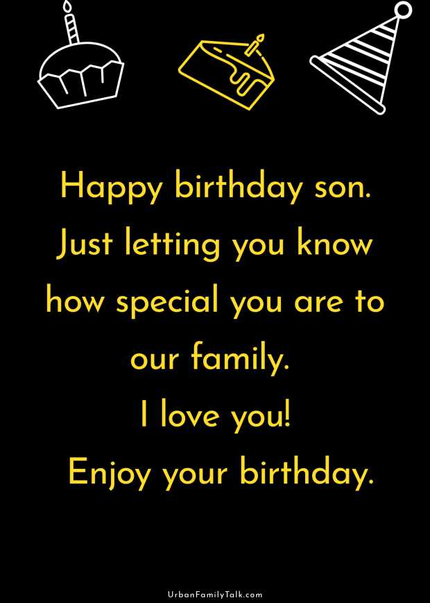 Happy birthday son. Just letting you know how special you are to our family. I love you! Enjoy your birthday.