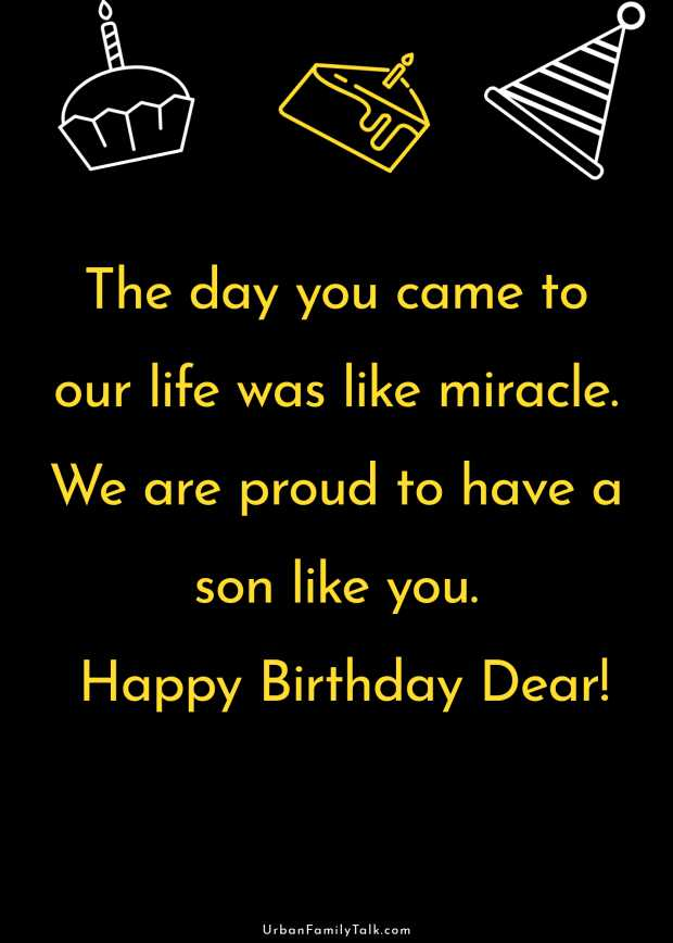 The day you came to our life was like miracle. We are proud to have a son like you. Happy Birthday Dear!