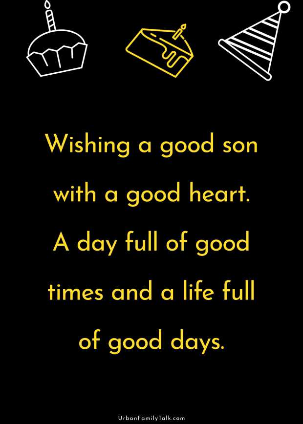 Wishing a good son with a good heart. A day full of good times and a life full of good days.
