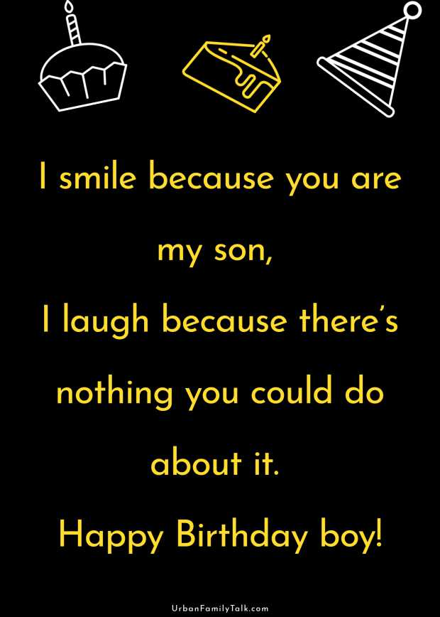 I smile because you are my son, I laugh because there's nothing you could do about it. Happy Birthday boy!