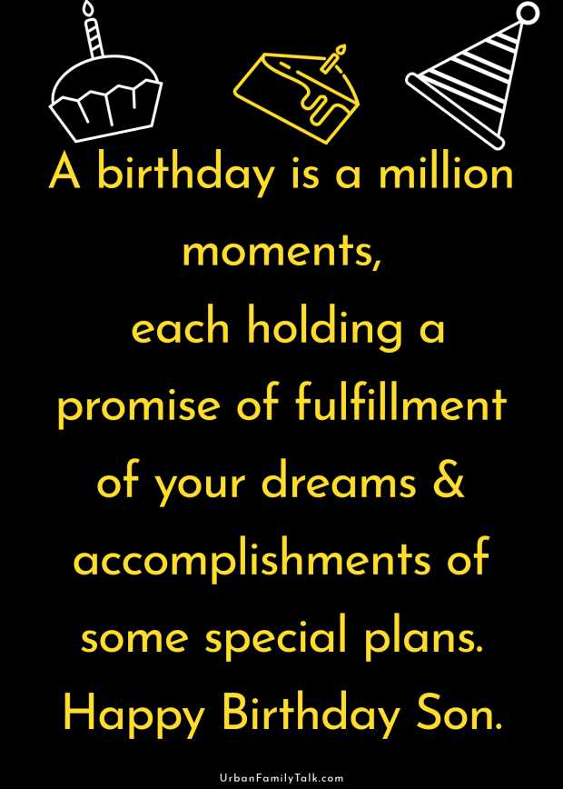 A birthday is a million moments, each holding a promise of fulfillment of your dreams & accomplishments of some special plans. Happy Birthday Son.