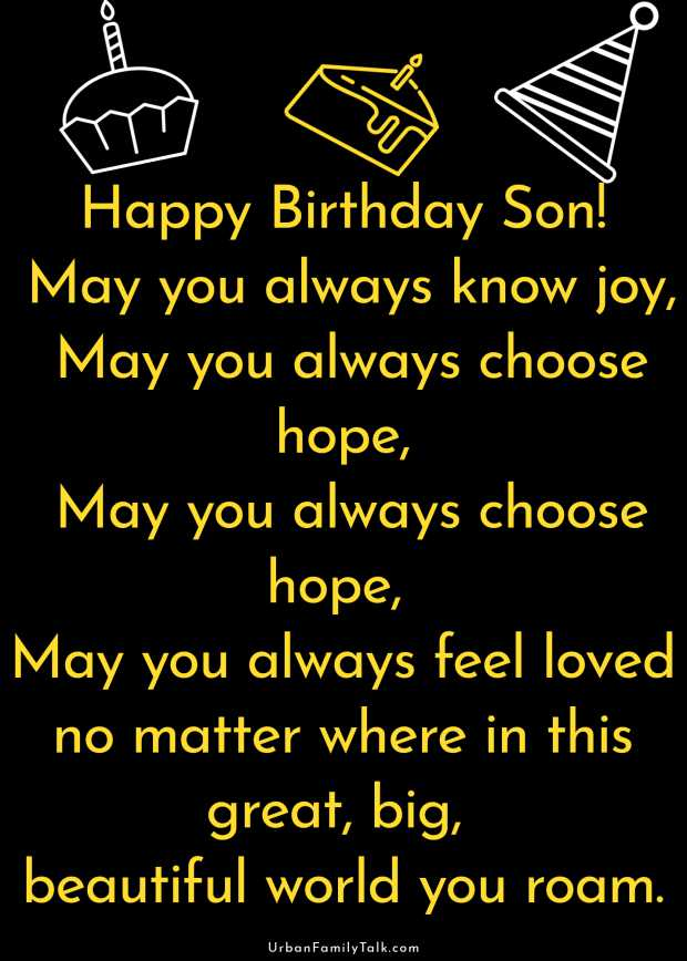 Happy Birthday Son! May you always know joy, May you always choose hope, May you always choose hope, May you always feel loved no matter where in this great, big, beautiful world you roam.